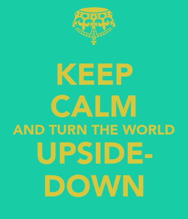 KEEP CALM AND TURN THE WORLD UPSIDE- DOWN