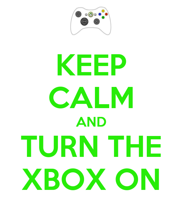 KEEP CALM AND TURN THE XBOX ON