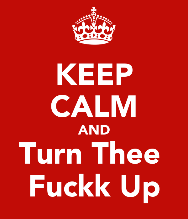 KEEP CALM AND Turn Thee  Fuckk Up
