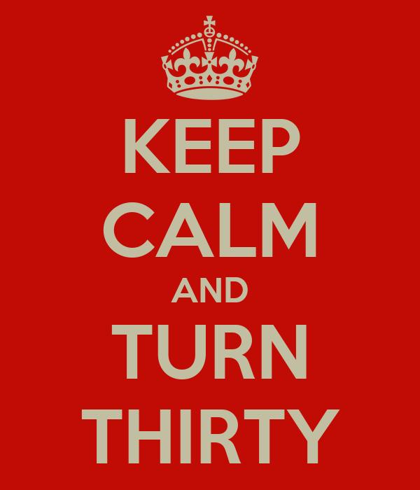 KEEP CALM AND TURN THIRTY