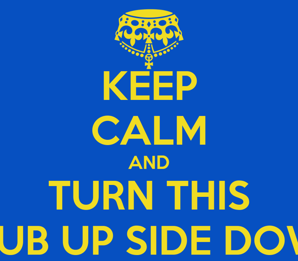 KEEP CALM AND TURN THIS CLUB UP SIDE DOWN