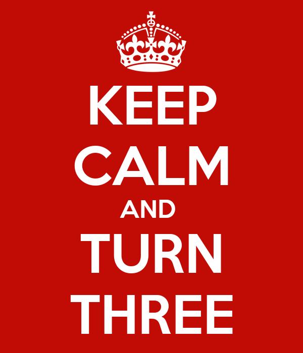 KEEP CALM AND  TURN THREE