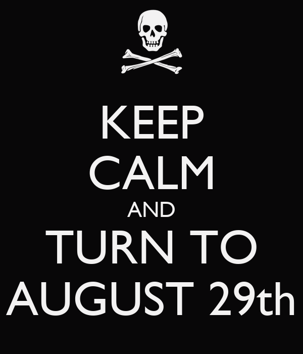 KEEP CALM AND TURN TO AUGUST 29th