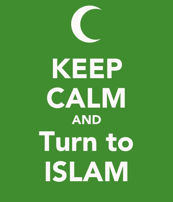 KEEP CALM AND Turn to ISLAM