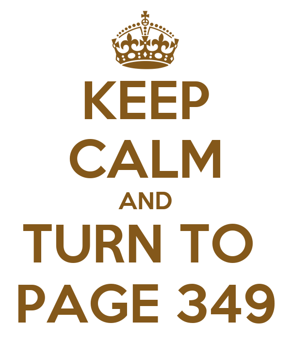 KEEP CALM AND TURN TO  PAGE 349