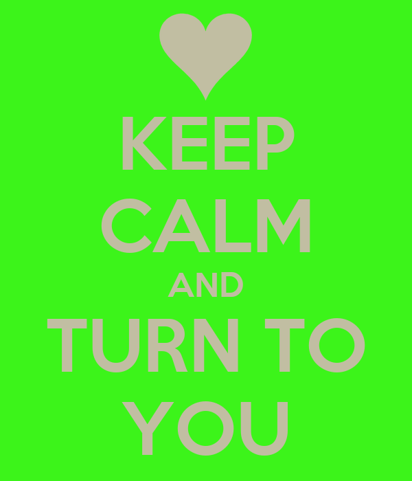KEEP CALM AND TURN TO YOU