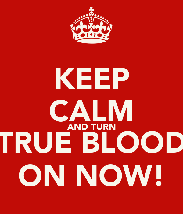 KEEP CALM AND TURN TRUE BLOOD ON NOW!