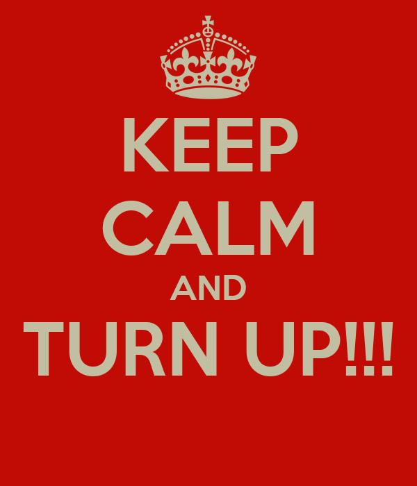KEEP CALM AND TURN UP!!!