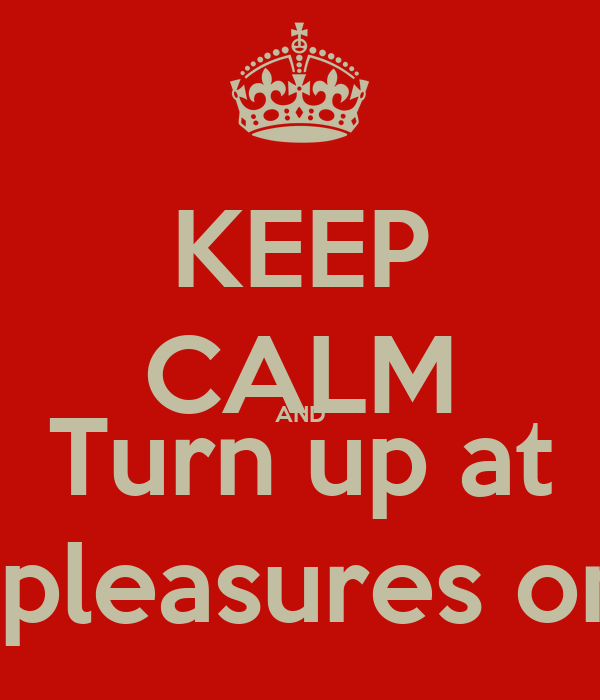 KEEP CALM AND Turn up at Platinum pleasures on Sunday