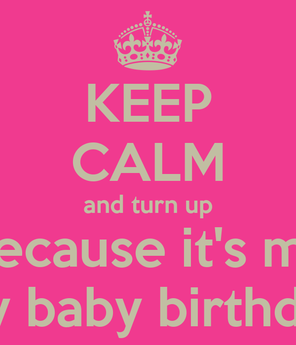 KEEP CALM and turn up because it's my my baby birthday