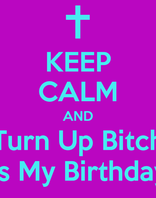 KEEP CALM AND Turn Up Bitch Its My Birthday