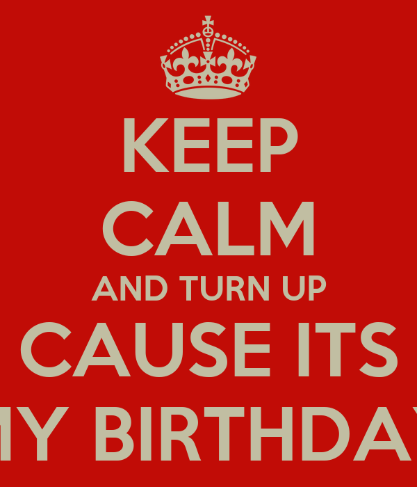 KEEP CALM AND TURN UP CAUSE ITS MY BIRTHDAY