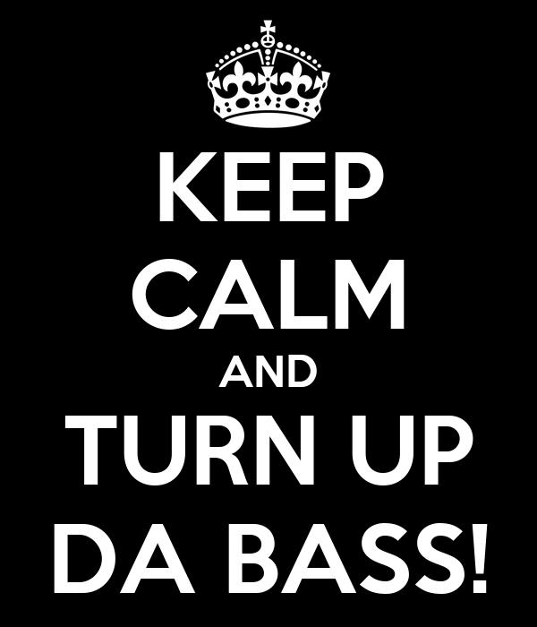 KEEP CALM AND TURN UP DA BASS!