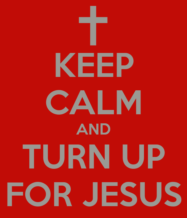 KEEP CALM AND TURN UP FOR JESUS
