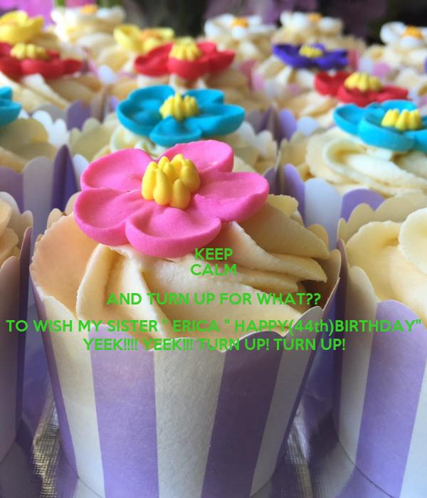 "KEEP CALM AND TURN UP FOR WHAT?? TO WISH MY SISTER "" ERICA "" HAPPY(44th)BIRTHDAY"" YEEK!!!! YEEK!!! TURN UP! TURN UP!"