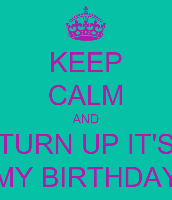 KEEP CALM AND TURN UP IT'S MY BIRTHDAY