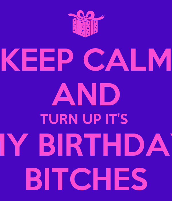 KEEP CALM AND TURN UP IT'S   MY BIRTHDAY  BITCHES
