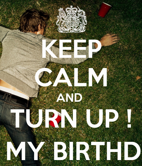 KEEP CALM AND  TURN UP ! (ITS MY BIRTHDAY)