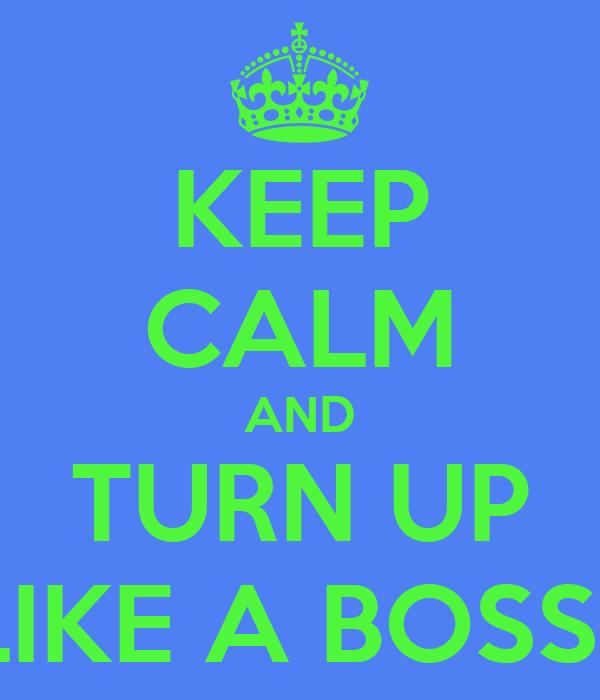 KEEP CALM AND TURN UP LIKE A BOSS!!