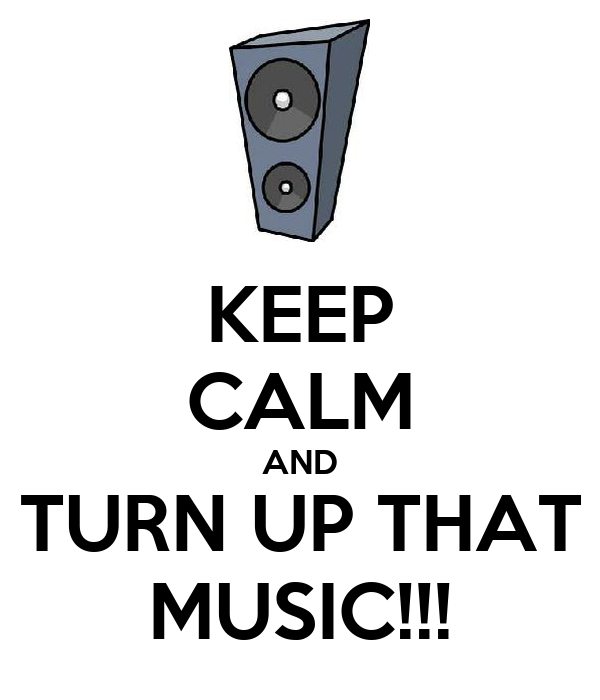 KEEP CALM AND TURN UP THAT MUSIC!!!