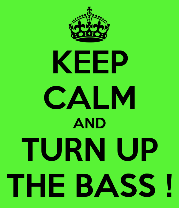 KEEP CALM AND TURN UP THE BASS !