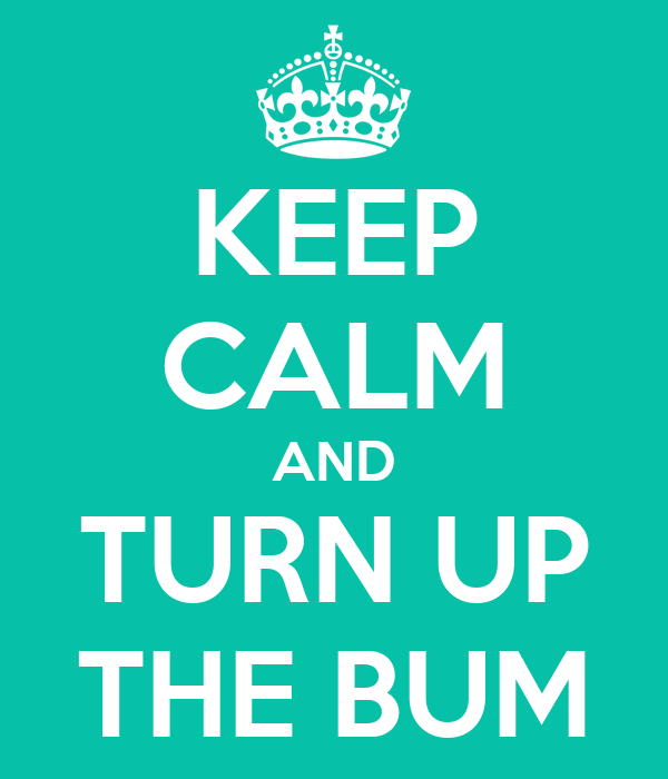 KEEP CALM AND TURN UP THE BUM