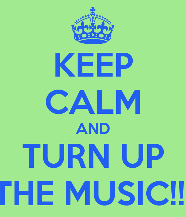 KEEP CALM AND TURN UP THE MUSIC!!!