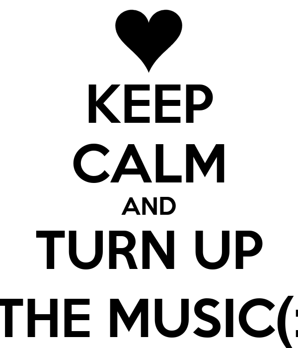 KEEP CALM AND TURN UP THE MUSIC(: