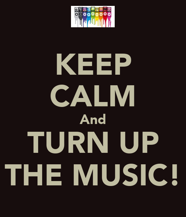 KEEP CALM And TURN UP THE MUSIC!