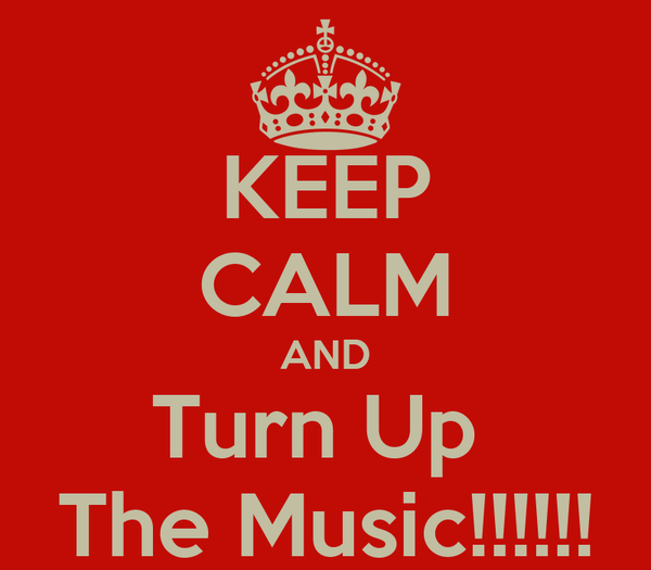KEEP CALM AND Turn Up  The Music!!!!!!