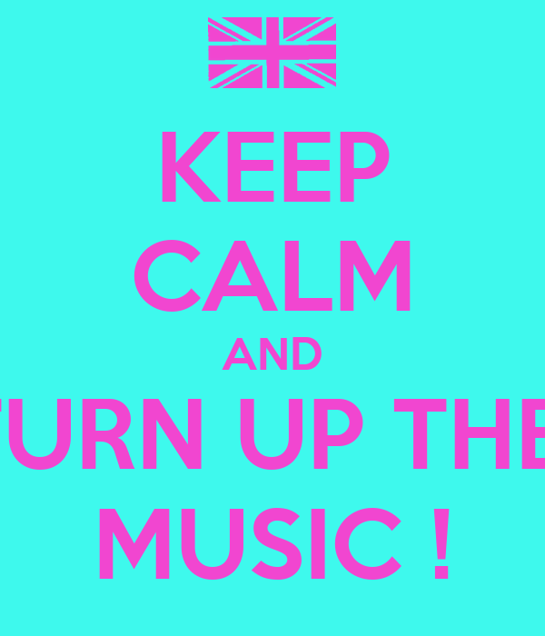 KEEP CALM AND TURN UP THE  MUSIC !