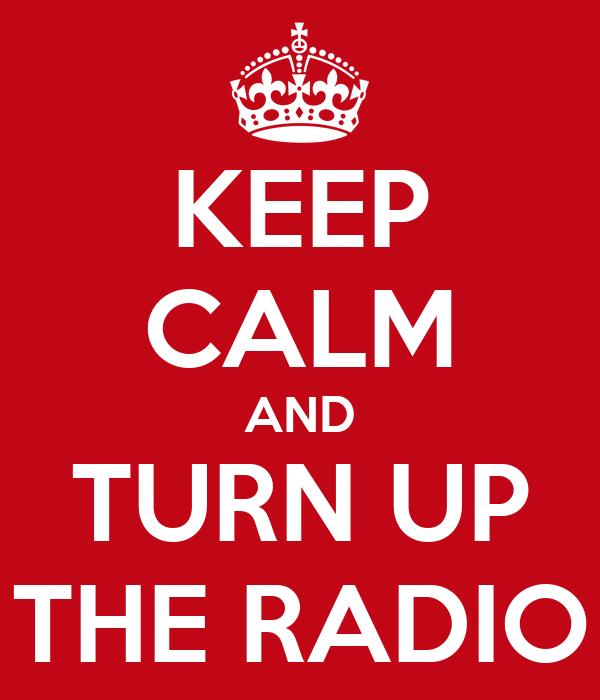 KEEP CALM AND TURN UP THE RADIO
