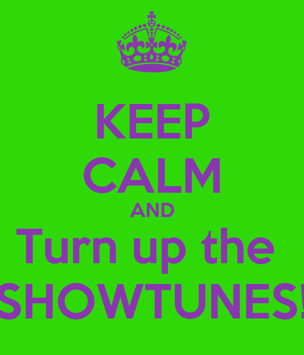 KEEP CALM AND Turn up the  SHOWTUNES!
