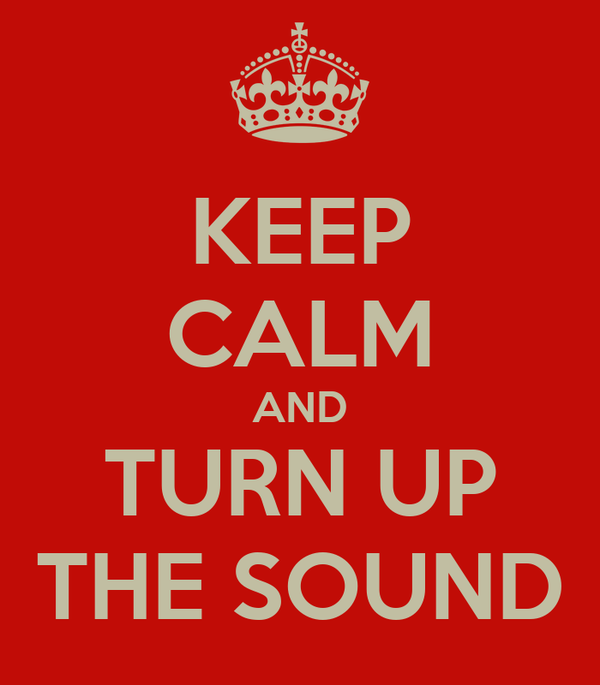 KEEP CALM AND TURN UP THE SOUND