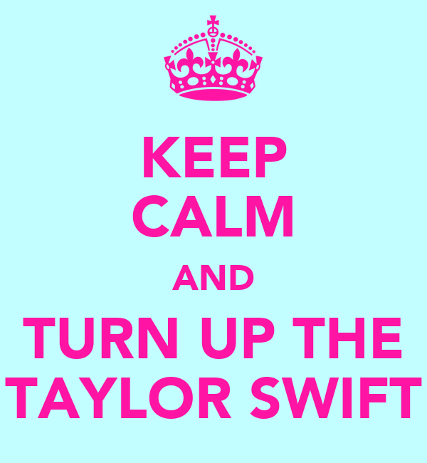 KEEP CALM AND TURN UP THE TAYLOR SWIFT