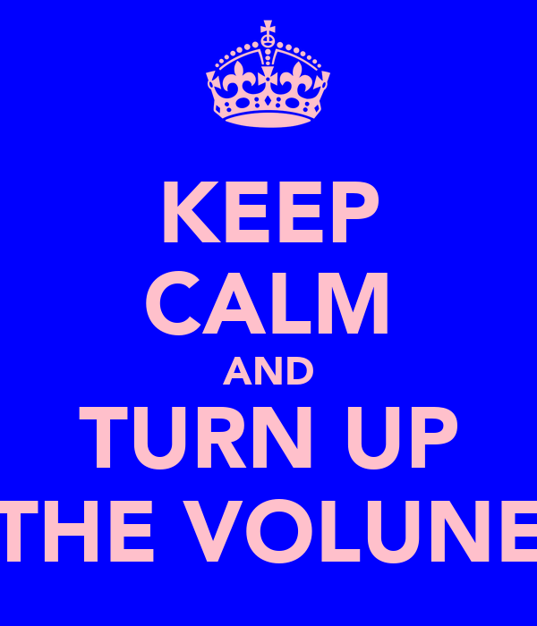 KEEP CALM AND TURN UP THE VOLUNE