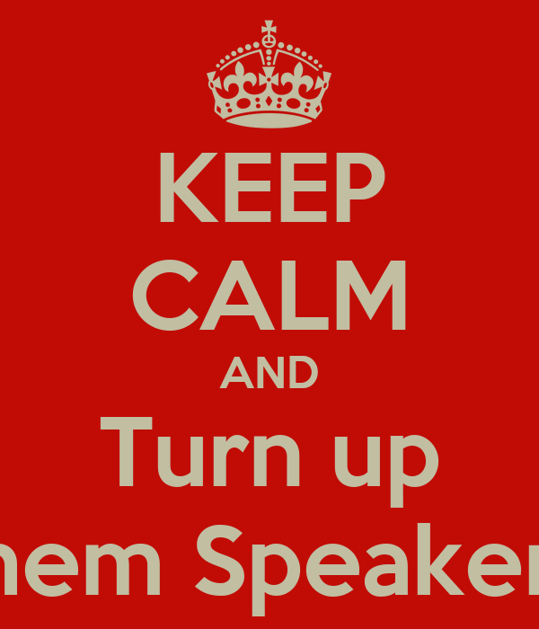 KEEP CALM AND Turn up them Speakers