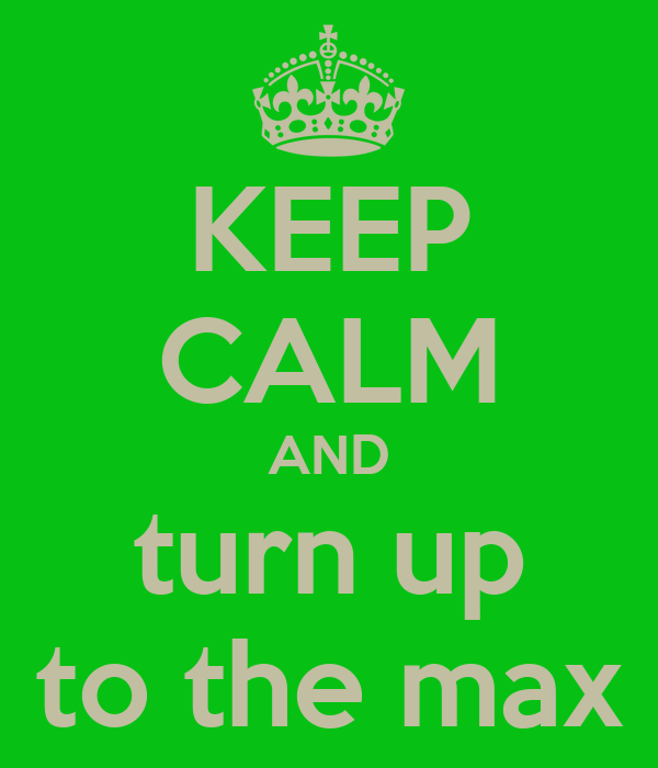KEEP CALM AND turn up to the max