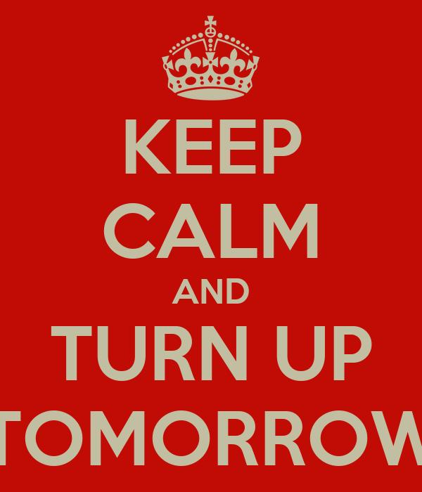 KEEP CALM AND TURN UP TOMORROW