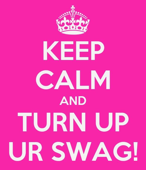 KEEP CALM AND TURN UP UR SWAG!