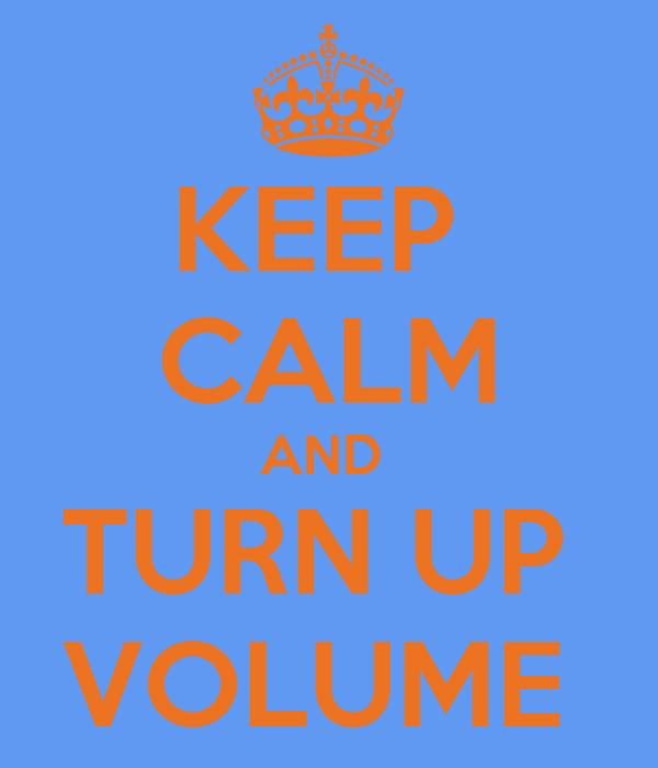 KEEP  CALM AND  TURN UP  VOLUME