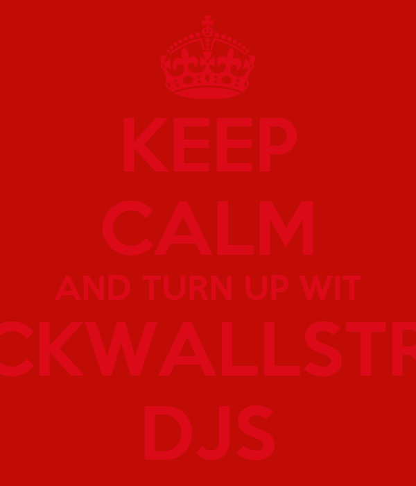 KEEP CALM AND TURN UP WIT BLACKWALLSTREET  DJS