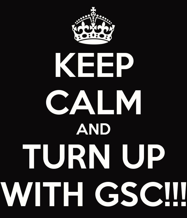 KEEP CALM AND TURN UP WITH GSC!!!