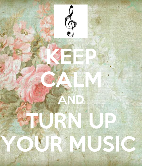 KEEP CALM AND TURN UP YOUR MUSIC