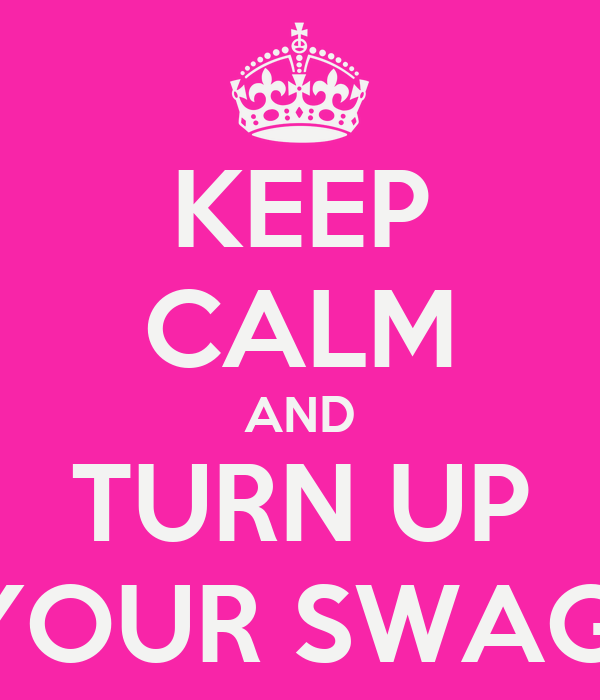 KEEP CALM AND TURN UP YOUR SWAG!