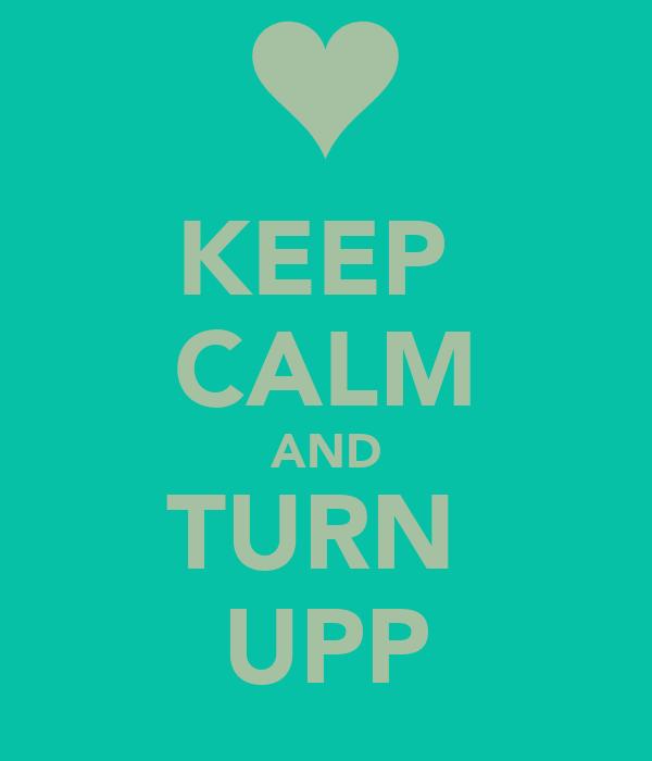 KEEP  CALM AND TURN  UPP