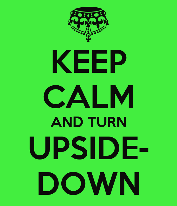 KEEP CALM AND TURN UPSIDE- DOWN