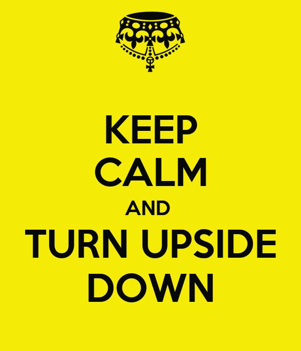 KEEP CALM AND  TURN UPSIDE DOWN