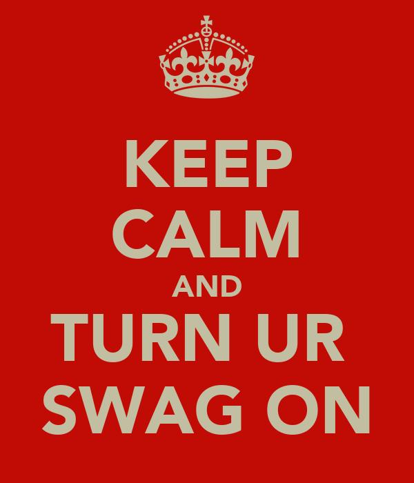KEEP CALM AND TURN UR  SWAG ON