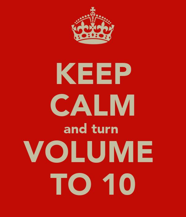 KEEP CALM and turn  VOLUME  TO 10